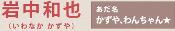 岩中和也(かずや、わんちゃん★)